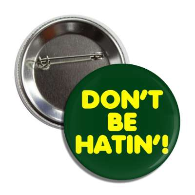 don't be hatin' hating