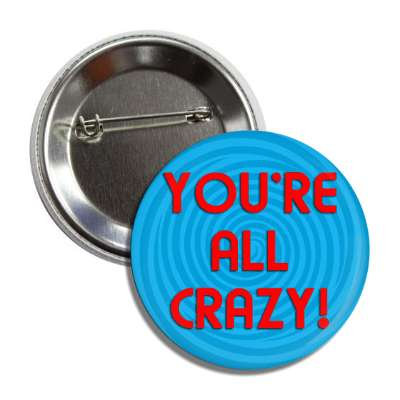 You're all crazy! paranoid random funny saying laugh