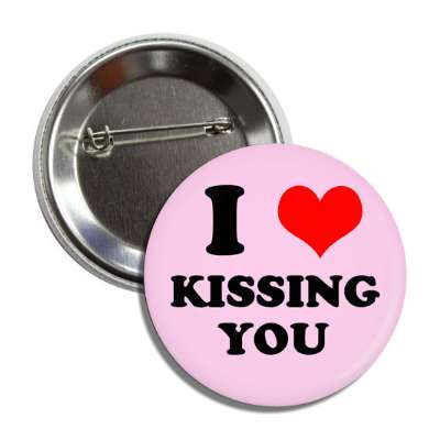 I love kissing you