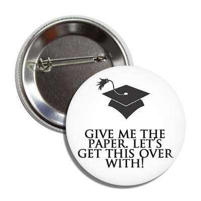 give me the paper lets get this over with grad tassle graduation high school college education teacher cap gown award diploma scholar honor society scholarship ceremony