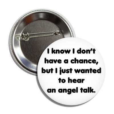 i know i dont have a chance but i just wanted to hear an angel talk pick up lines funny sayings
