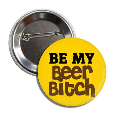 be my beer bitch