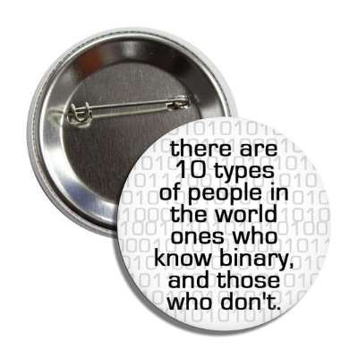 there are 10 typed of people in the world ones that know binary and those who dont