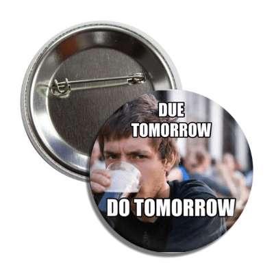 due tomorrow do tomorrow lazy college senior advice animals internet meme memes funny sayings popular pop reddit 4chan icanhazcheezburger