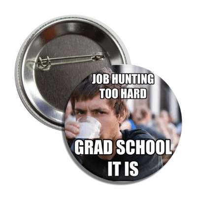 job hunting too hard grad school it is lazy college senior advice animals internet meme memes funny sayings popular pop reddit 4chan icanhazcheezburger