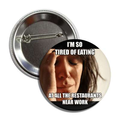 im so tired of eating at all the restaurants near work first world problems advice animals internet meme memes funny sayings popular pop reddit 4chan icanhazcheezburger