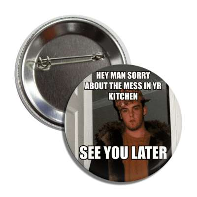 hey man sorry about the mess in your kitchen see you later scumbag steve advice animals internet meme memes funny sayings popular pop reddit 4chan icanhazcheezburger