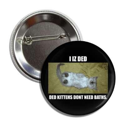 i iz ded ded kittehs dont need baths lolcats kitteh kitties kittens cat cats internet meme memes funny sayings popular pop reddit 4chan