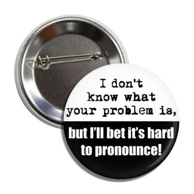 i odnt know what your problem is but ill bet its hard to pronounce funny sayings hilarious sayings funny quotes popular pop