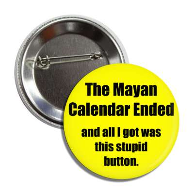 the mayan calendar ended and all i got was this stupid button doomsday rapture end of the world christian christianity judgement day apocalypse jesus christ return heaven last days