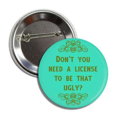 dont you need a license to be that ugly funny sayings funny anecdotes jokes novelty hilarious fun