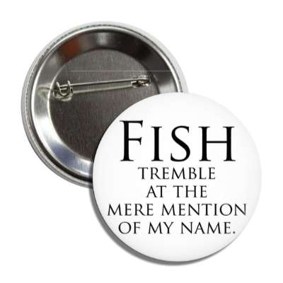 fish tremble at the mere mention of my name fish sports muskee trout largemouth smallmouth walleye lure bait shark grouper yellowfin salmon catfish