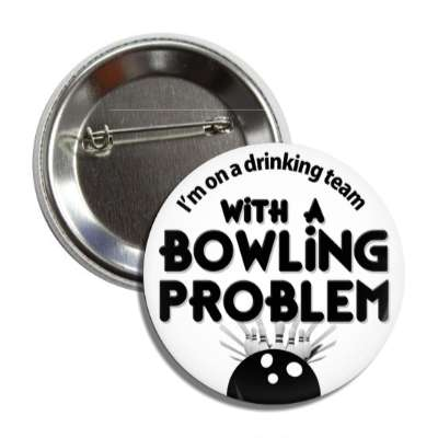 im on a drinking team with a bowling problem bowling pins team sports recreation funny sayings