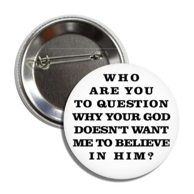 who are you to question why your god doesnt want me to believe in him atheism no god belief funny sayings