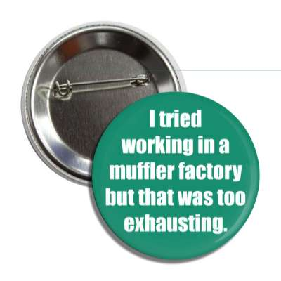 i tried working in a muffler factory but that was too exhausting employment work boss coworker working worker funny sayings
