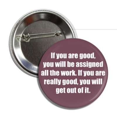 if you are good you will be assigned all the work if you are really good you will get out of it employment work boss coworker working worker funny sayings