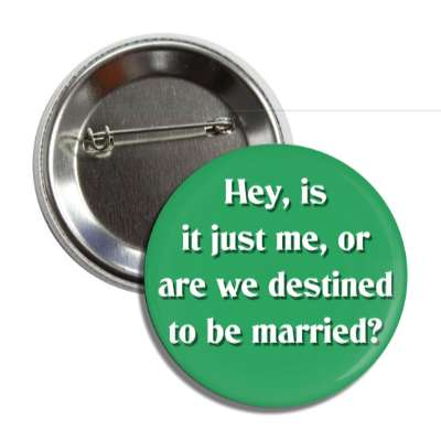 hey is it just me or are we destined to be married pick up lines funny sayings