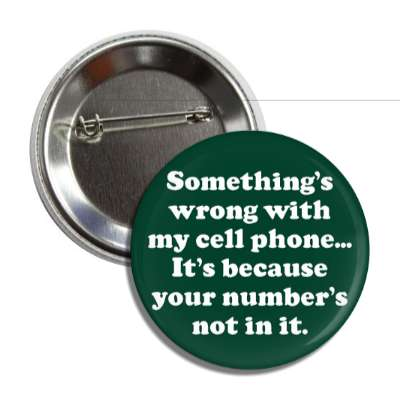 somethings wrong with my cell phone its because your numbers not in it pick up lines funny sayings