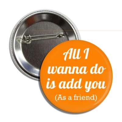 all i wanna do is add you as a friend social network geek humor facebook twitter pinterest myspace