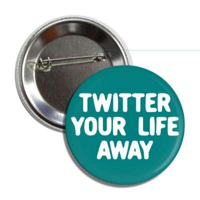 twitter your life away social network geek humor facebook twitter pinterest myspace