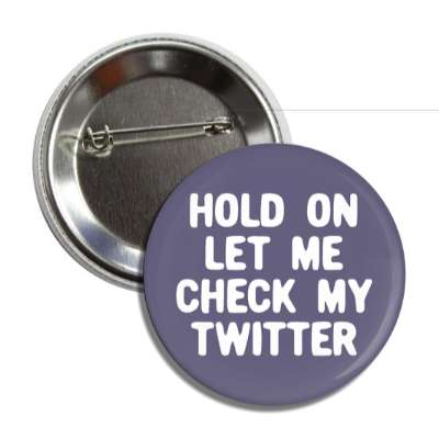 hold on let me check my twitter social network geek humor facebook twitter pinterest myspace
