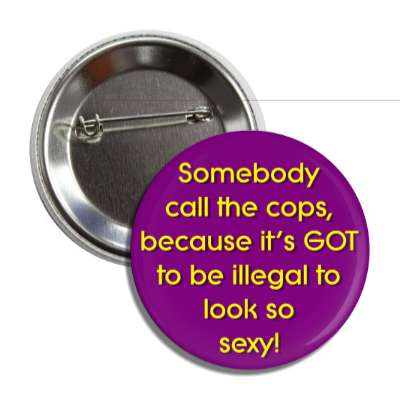 somebody call the cops because its got to be illegal to look so sexy pick up lines funny sayings