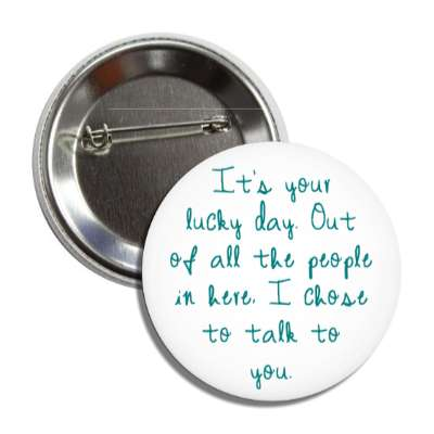 its your lucky day out of all the people in here i chose to talk to you pick up lines funny sayings