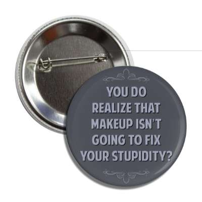 you do realize that makeup isnt going to fix your stupidity funny sayings funny anecdotes jokes novelty hilarious fun