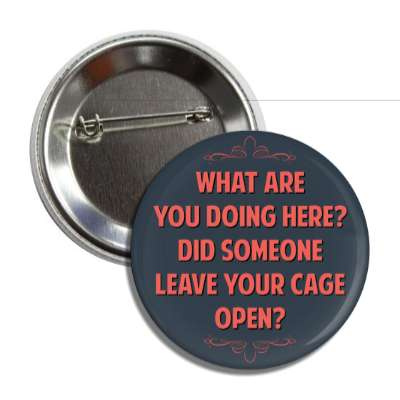 what are you doing here did someone leave your cage open funny sayings funny anecdotes jokes novelty hilarious fun