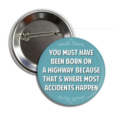 you must have been born on a highway because thats where most accidents happen funny sayings funny anecdotes jokes novelty hilarious fun