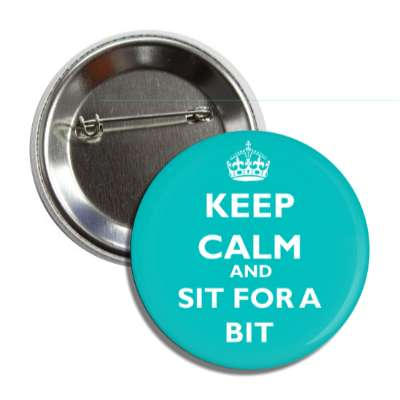 keep calm and sit for a bit keep calm and carry on funny sayings