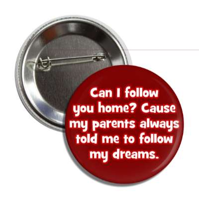 can i follow you home cause my parents always told me to follow my dreams pick up lines funny sayings