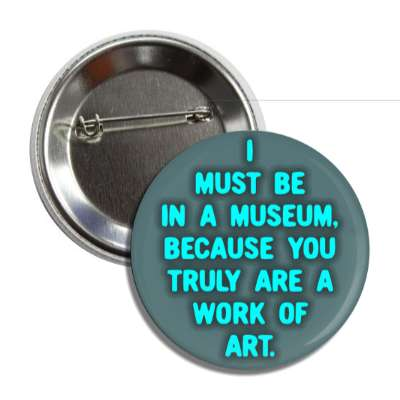 i must be in a museum because you truly are a work of art pick up lines funny sayings