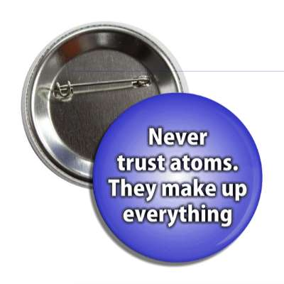never trust atoms they make up everything funny puns novelty random goofy hilarious