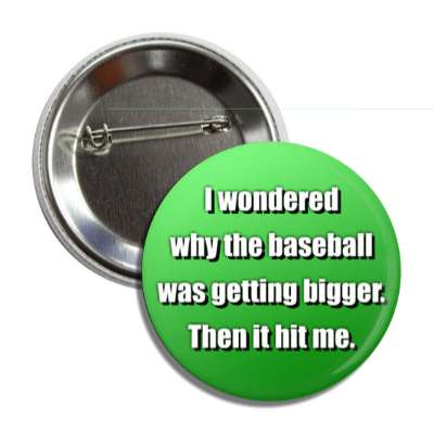 i wondered why the baseball was getting bigger then it hit me funny puns novelty random goofy hilarious