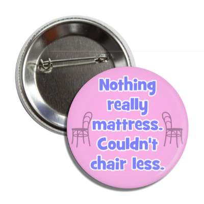 nothing mattress couldnt chair less funny puns novelty random goofy hilarious