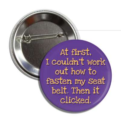 at first i couldnt work out how to fasten my seat belt then it clicked funny puns novelty random goofy hilarious