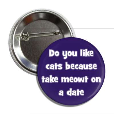 do you like cats because take meowt on a date pick up lines funny sayings