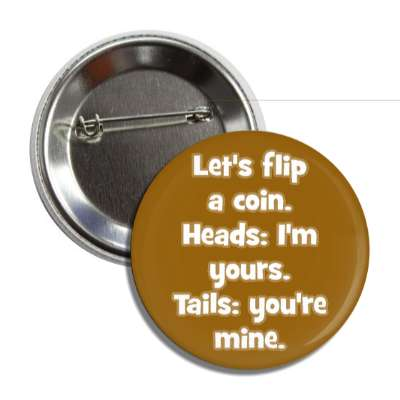 lets flip a coin heads im yours tails youre mine pick up lines funny sayings