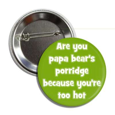 are you papa bears porridge because youre too hot pick up lines funny sayings