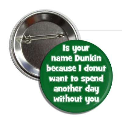 is your name dunkin because i donut want to spend another day without you pick up lines funny sayings