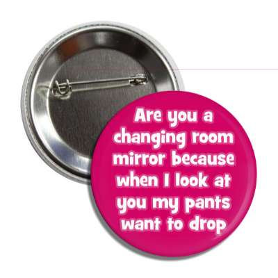 are you a changing room mirror because when i look at you my pants want to drop pick up lines funny sayings