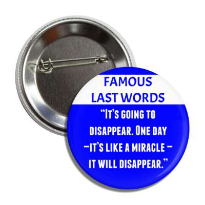 famous last words its going to disappear one day its like a miracle it will disappear, pandemic, corona, disease, illness