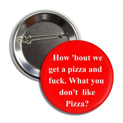how about we get a pizza and fuck what you dont like pizza button