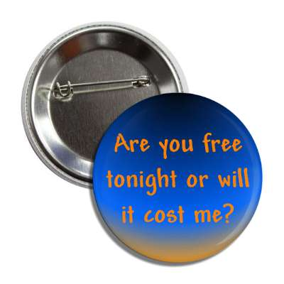 are you free tonight or will it cost me button