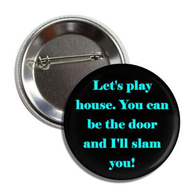 lets play house you can be the door and ill slam you button