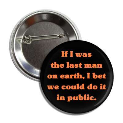 if i was the last man on earth i bet we could do it in public button