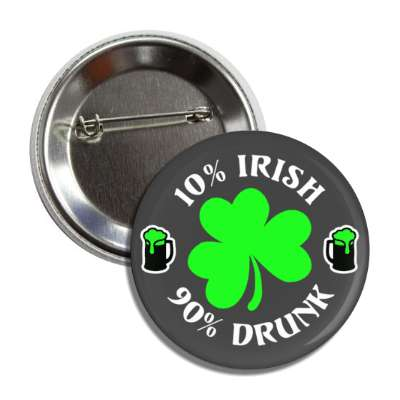 10 percent irish 90 percent drunk grey shamrock beer button