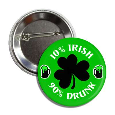 10 percent irish 90 percent drunk shamrock button