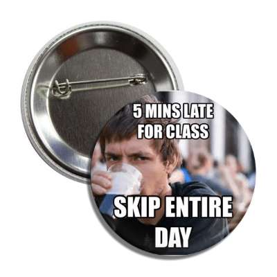5 mins late for class skip entire day lazy college senior button